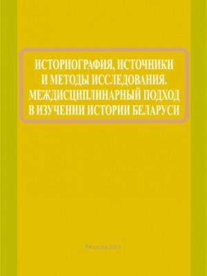 Историография, источники и методы исследования. Междисциплинарный подход в изучении истории Беларуси
