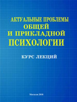Актуальные проблемы общей и прикладной психологии: курс лекций