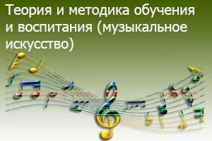 Теория и методика обучения и воспитания  (музыкальное искусство)
