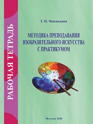 Чикиндина, Т. П. Рабочая тетрадь по курсу «Методика преподавания изобразительного искусства с практикумом»